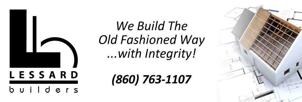 Lessard Builders, We Build the Old Fashioned Way...with Integrity! phone: 860-763-1107